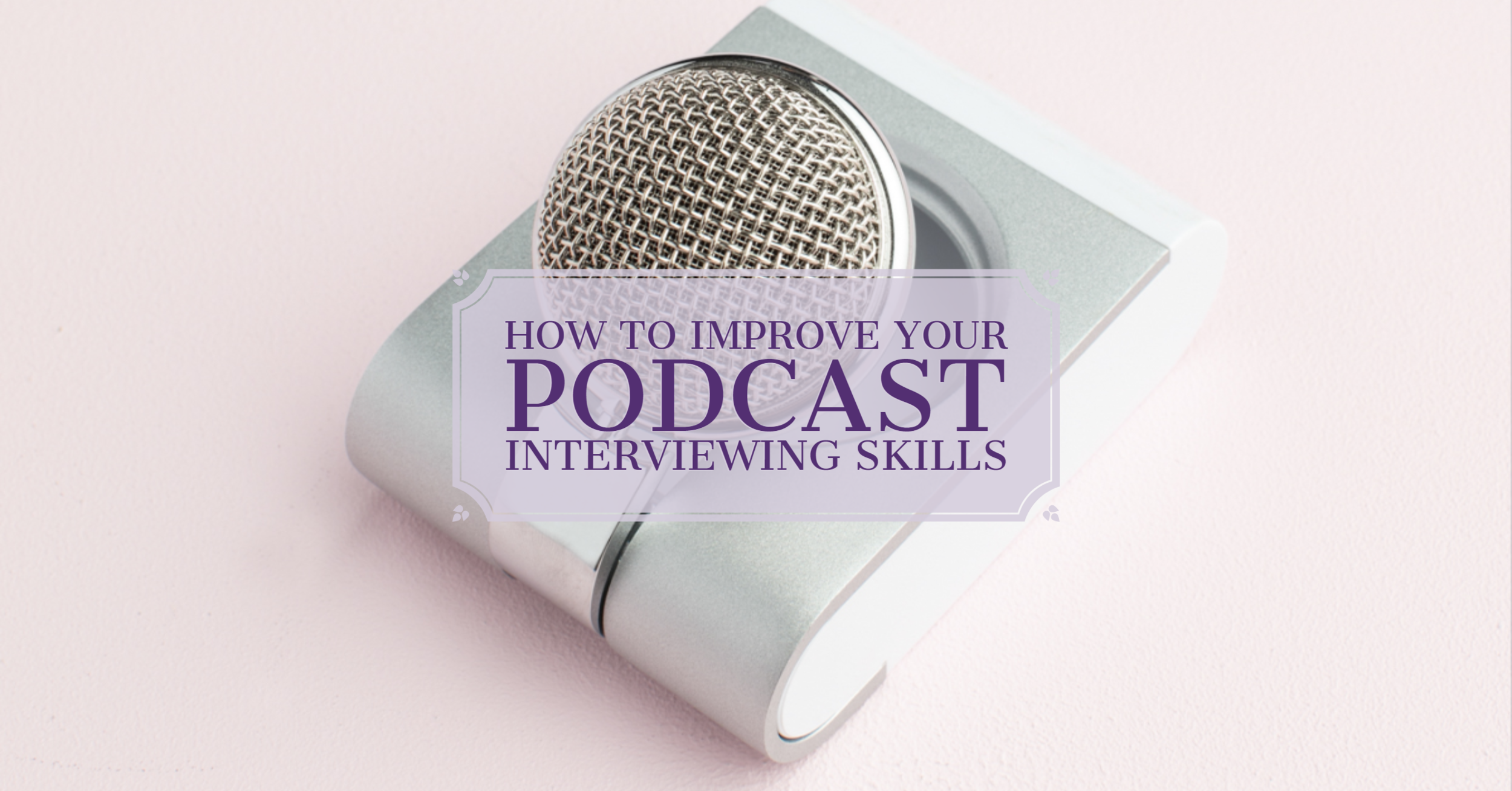 [Blog Post] How to Improve Your Podcast Interviewing Skills (1).png