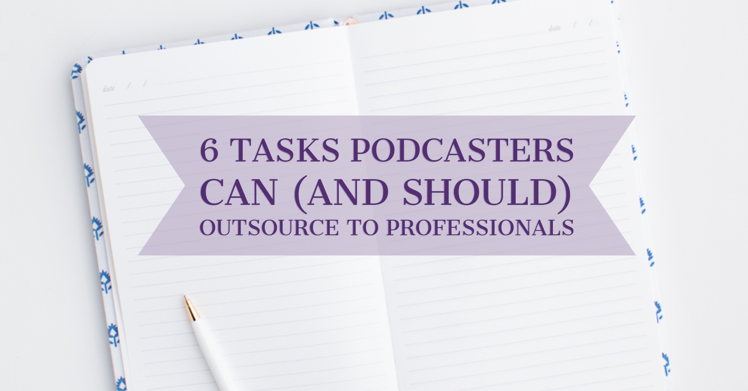 [Blog Post] 6 Tasks Podcasters Can (and SHOULD) Outsource to Professionals.png