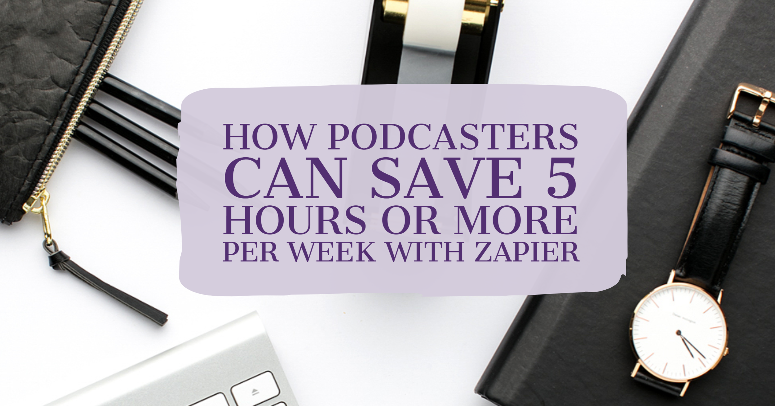 [Blog Post] How Podcasters Can Save 5 Hours or More Per Week with Zapier.png