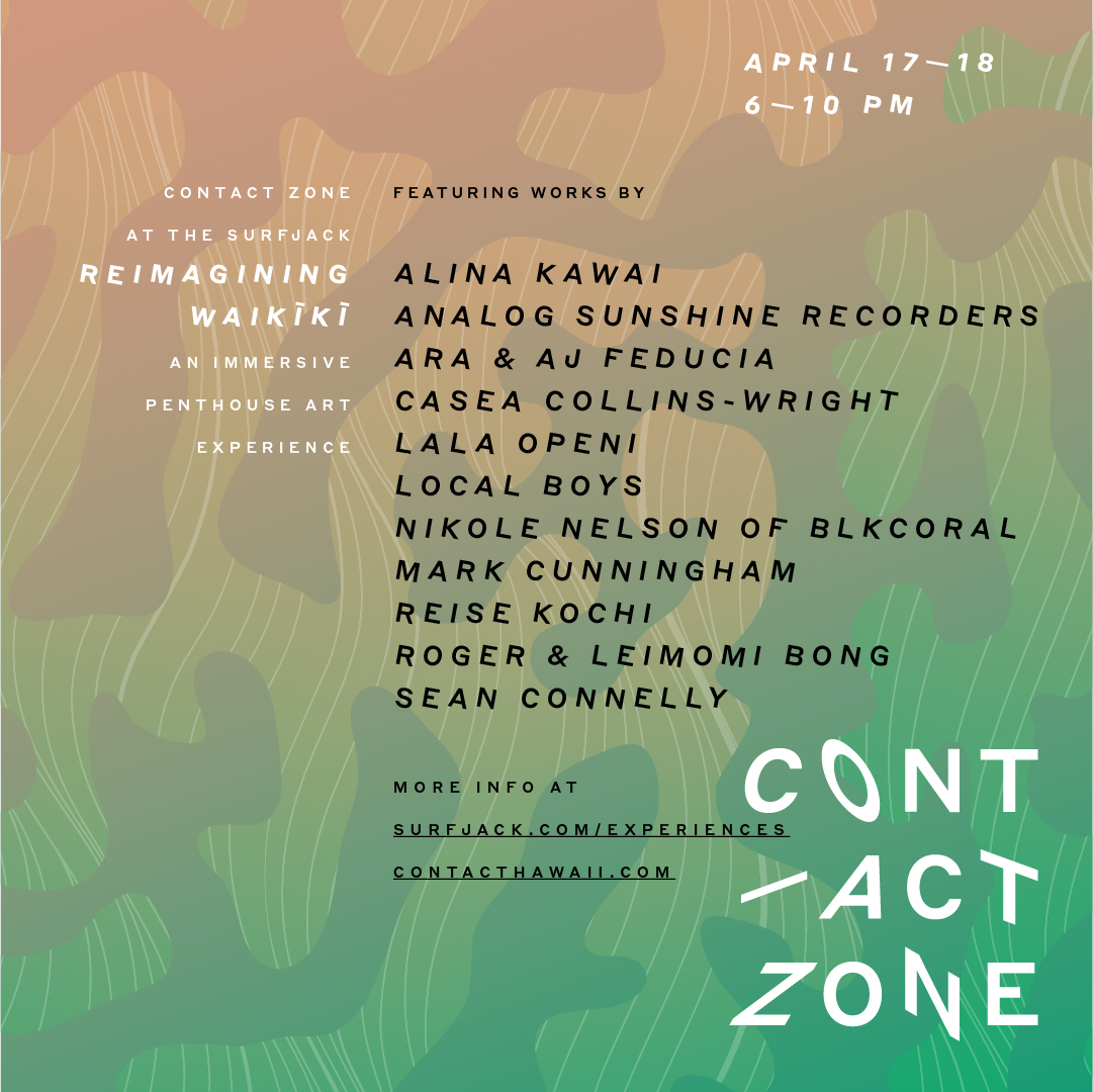CONTACT ZONE AT THE SURFJACK: REIMAGINING WAIKĪKĪ,April 17-18 - 6 - 10 PMExperience a free pop-up interactive contemporary art project in five penthouse suites at the Surfjack Hotel & Swim Club. Like nothing that has yet been done in a hotel in Hawaiʻi, over 18 artists will transform the penthouse suites and various spaces throughout the hotel into immersive funhouses and spaces of culture and color. Exploring important community issues in playful ways, Reimagining Waikīkī situates itself at the meeting ground between meaningful messages and spectacular experiences.Music by Carlos Niño (LA)Works by Alina Kawai,Analog Sunshine Recorders,Ara & AJ Feducia,Casea Collins-Wright,Lala Openi,Local Boys,Nikole Nelson of Blkcoral,Mark Cunningham,Reise Kochi,Roger & Leimomi Bong,Sean Connelly, and more.For more information, visit the Surfjack event website.The Surfjack is located at 412 Lewers Street,Honolulu, HI 96815.Media Partner: Flux