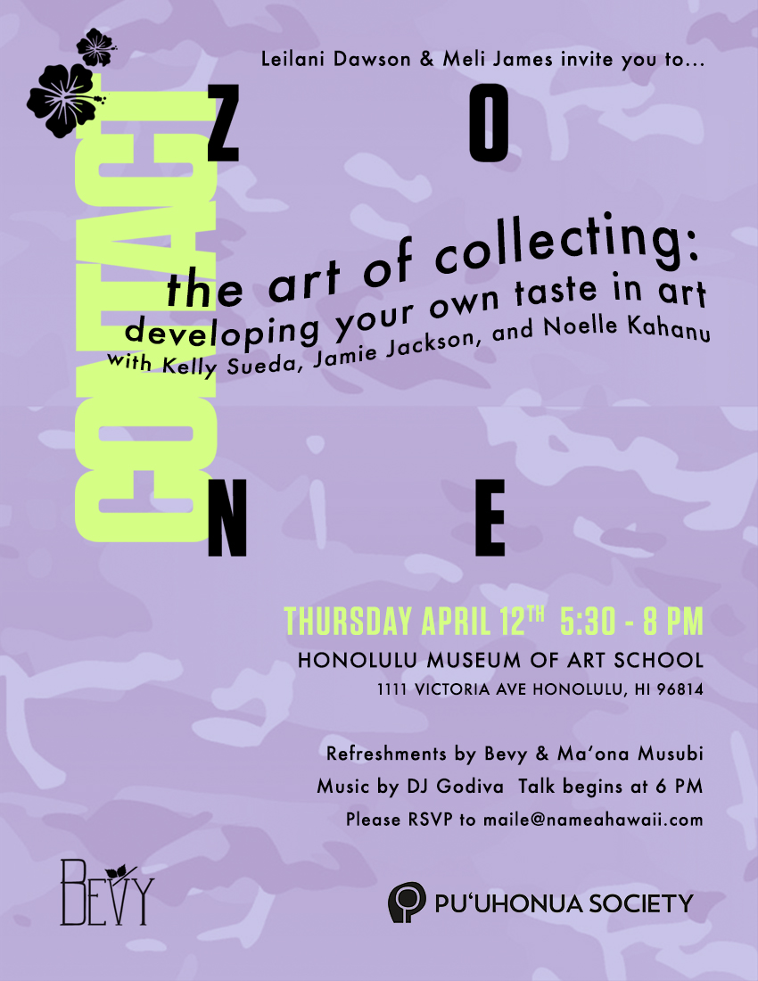 The Art of Collecting,Thursday April 12 - 5:30 - 8 PMLeilani Dawson and Meli James invite you to The Art of Collecting: Developing Your Taste in Art,a talk with Kelly Sueda, Jamie Jackson, and Noelle Kahanu.Located at the Honolulu Museum of Art School Gallery, this event will also feature refreshments by Bevy and Maʻona Musubi, as well as music by DJ Godiva. To attend, please RSVP to maile@nameahawaii.com.