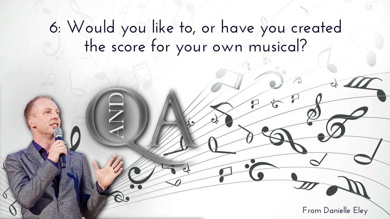 Would you like to, or have you created the musical score for your own musical? What who would be your dream cast?