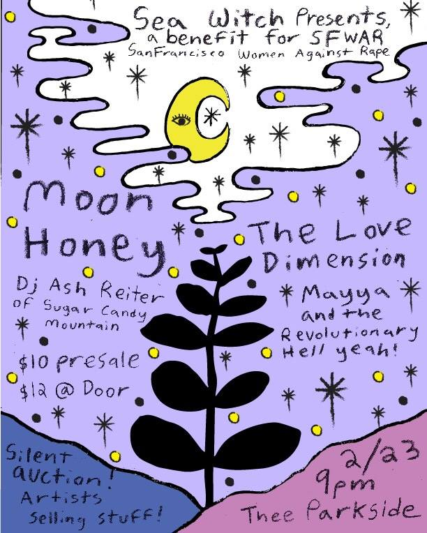 >> tickets - Moon HoneyThe Love DimensionMayya and the Revolutionary Hell Yeah!DJ Ash Reiter of Sugar Candy Mountain$10-$12 / ALL AGES /RSVP HEREThis show is a benefit for SFWAR(San Francisco Women Against Rape).Featuring a Silent Auction with donations by Tommy Guerrero and The Love Dimension and local art vendors TBA**Click here to support the cause!