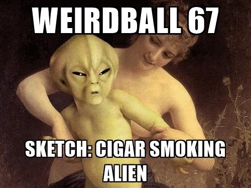 weirdball-67-sketch-cigar-smoking-alien.jpg