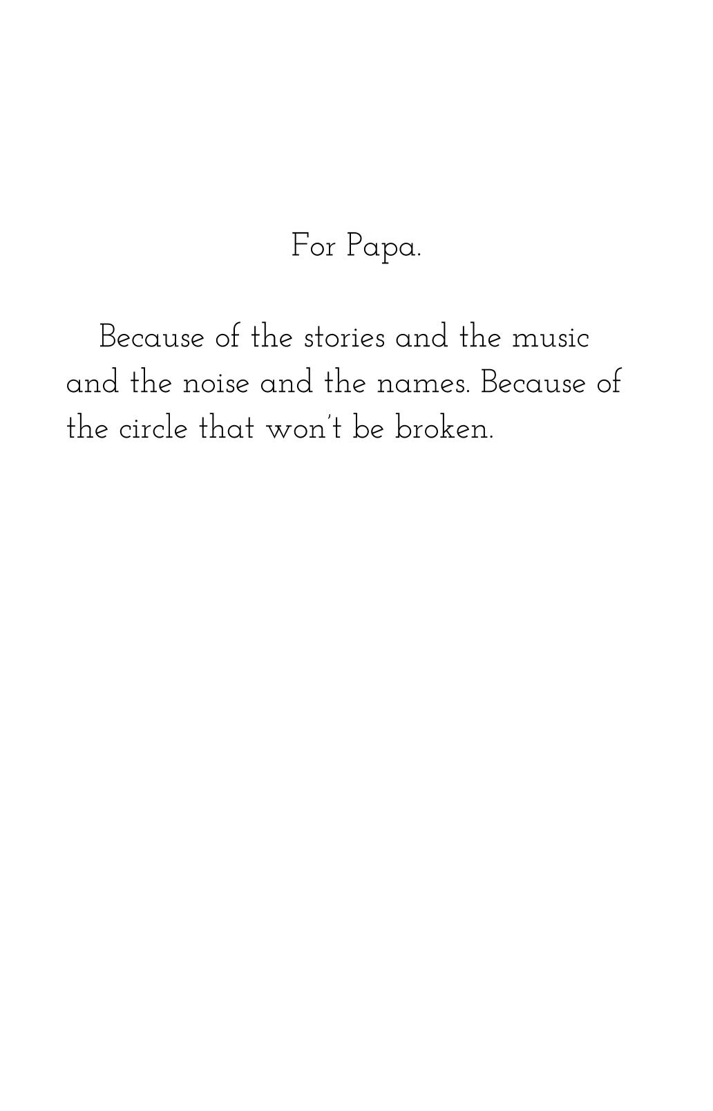 "Excerpt from Dedication Project, ""For Papa, Because of the stories and the music and the noise and the names. Because of the circle that won't be broken."