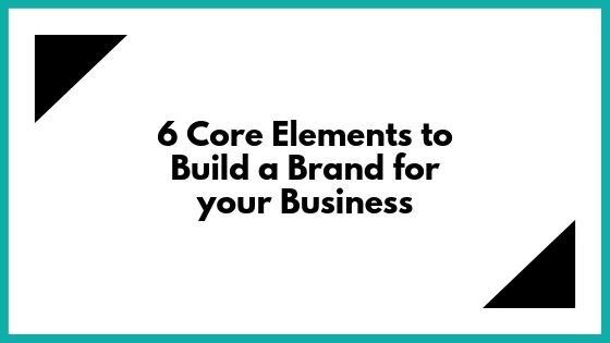 6 Core elements to build a brand for your business