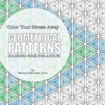 Color Your Stress Away : Geometrical Patterns: Coloring Book for Adults   Marie-Judith Jean-Louis
