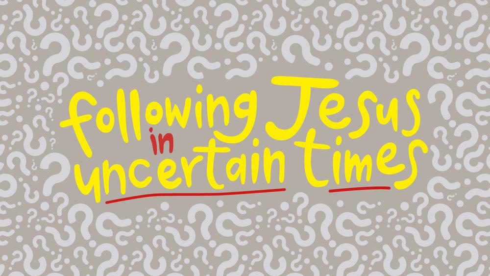 Following Jesus in Uncertain Times