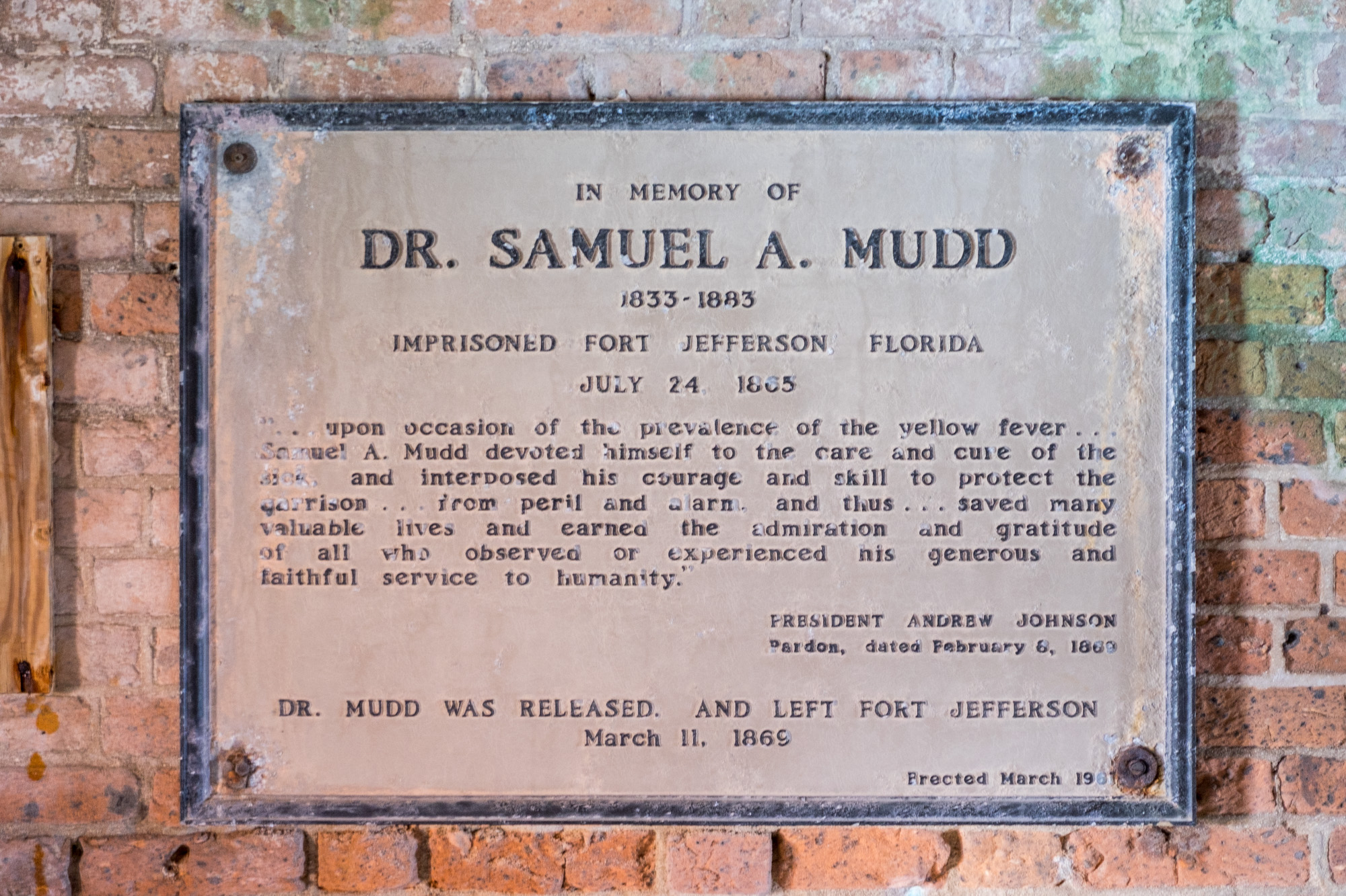 His name is Mudd. Fort Jeffersons' most famous inmate was Dr Samuel Mudd, who was imprisoned right here after conspiring with John Wilkes Booth in the assassination of Abraham Lincoln.
