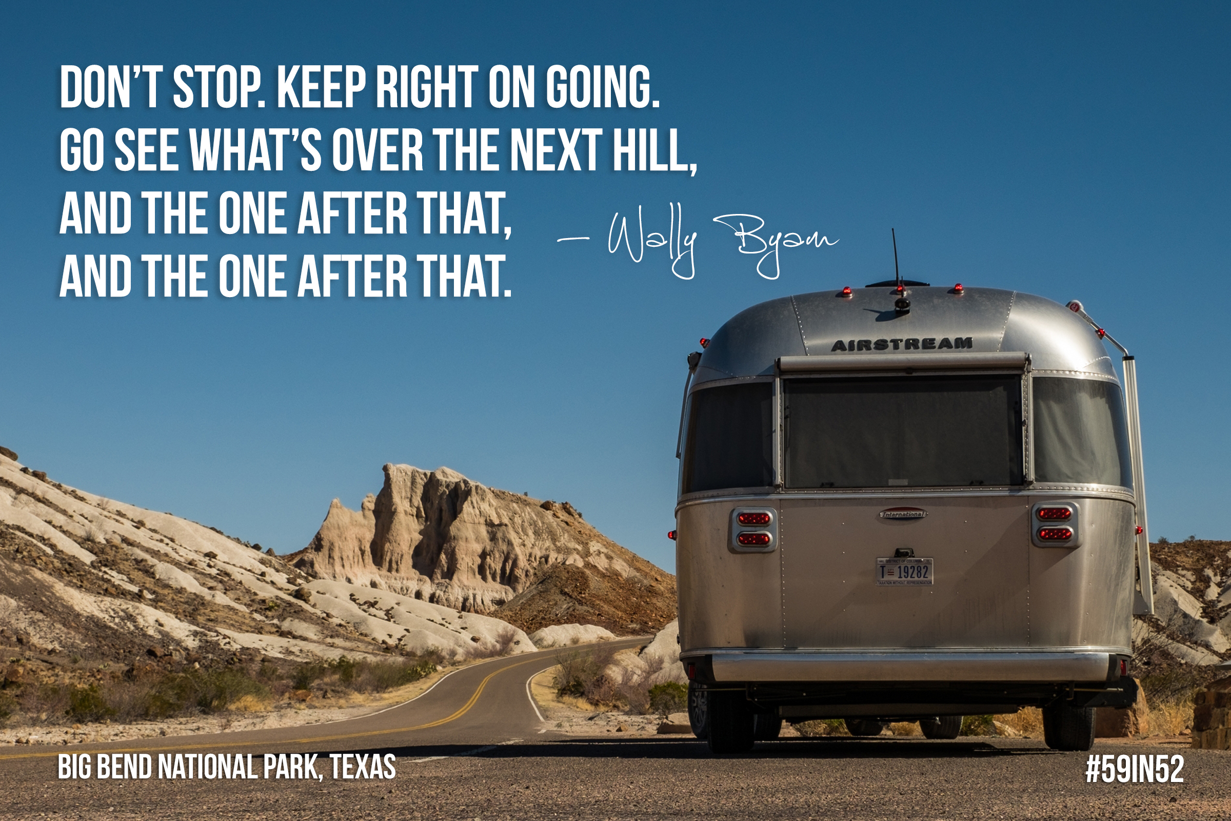 'Don't stop, keep right on going. Go see what's over the next hill, and the one after that, and the one after that.' - Wally Byam | Big Bend National Park, Texas, USA | #59in52