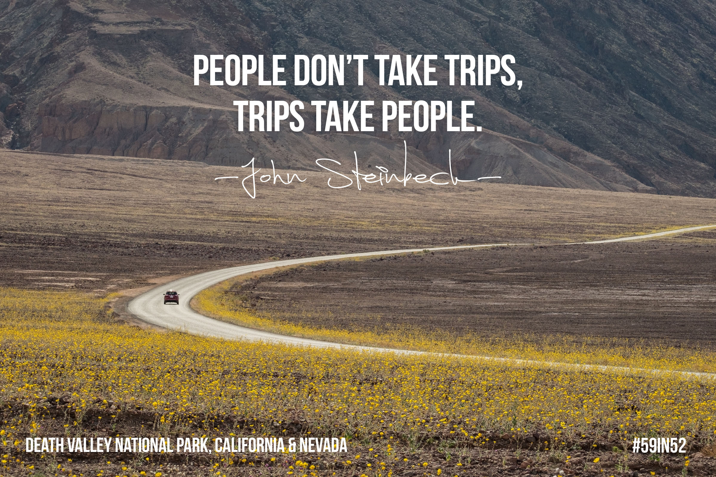 'People don't take trips, trips take people.'  – John Steinbeck