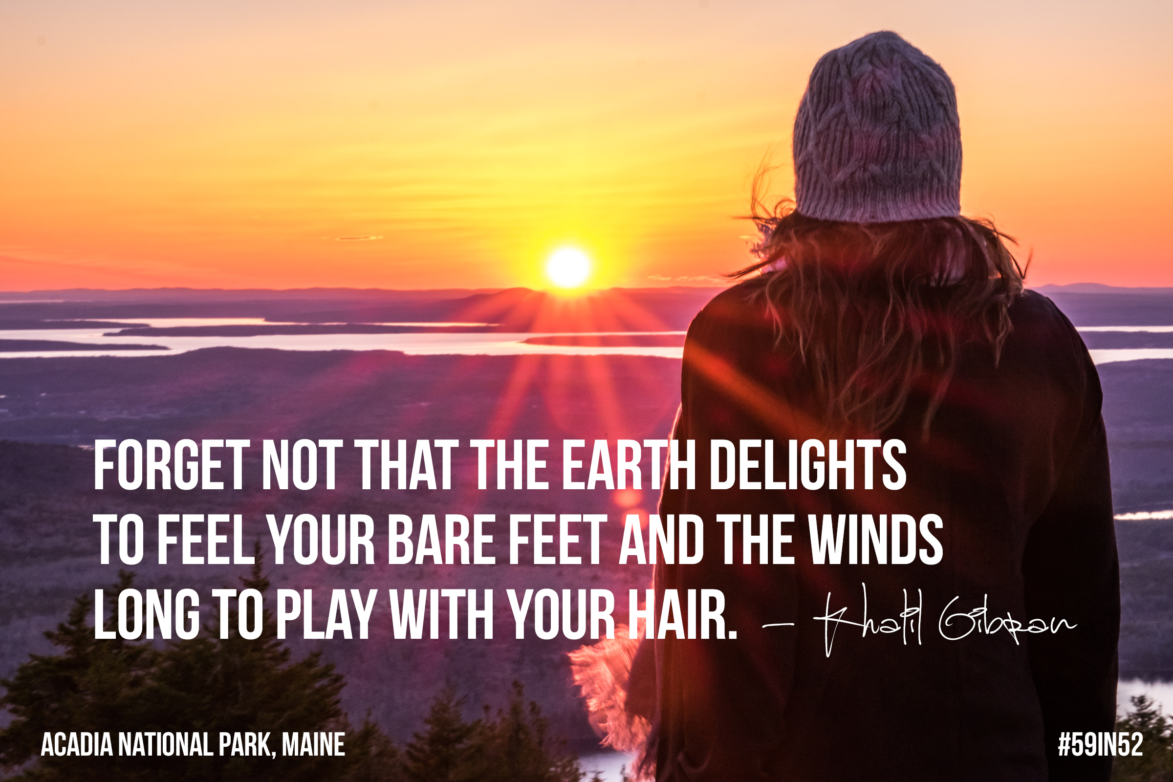 'Forget not that the Earth delights to feel your bare feet and the winds long to play with your hair.' Khalil Gibran