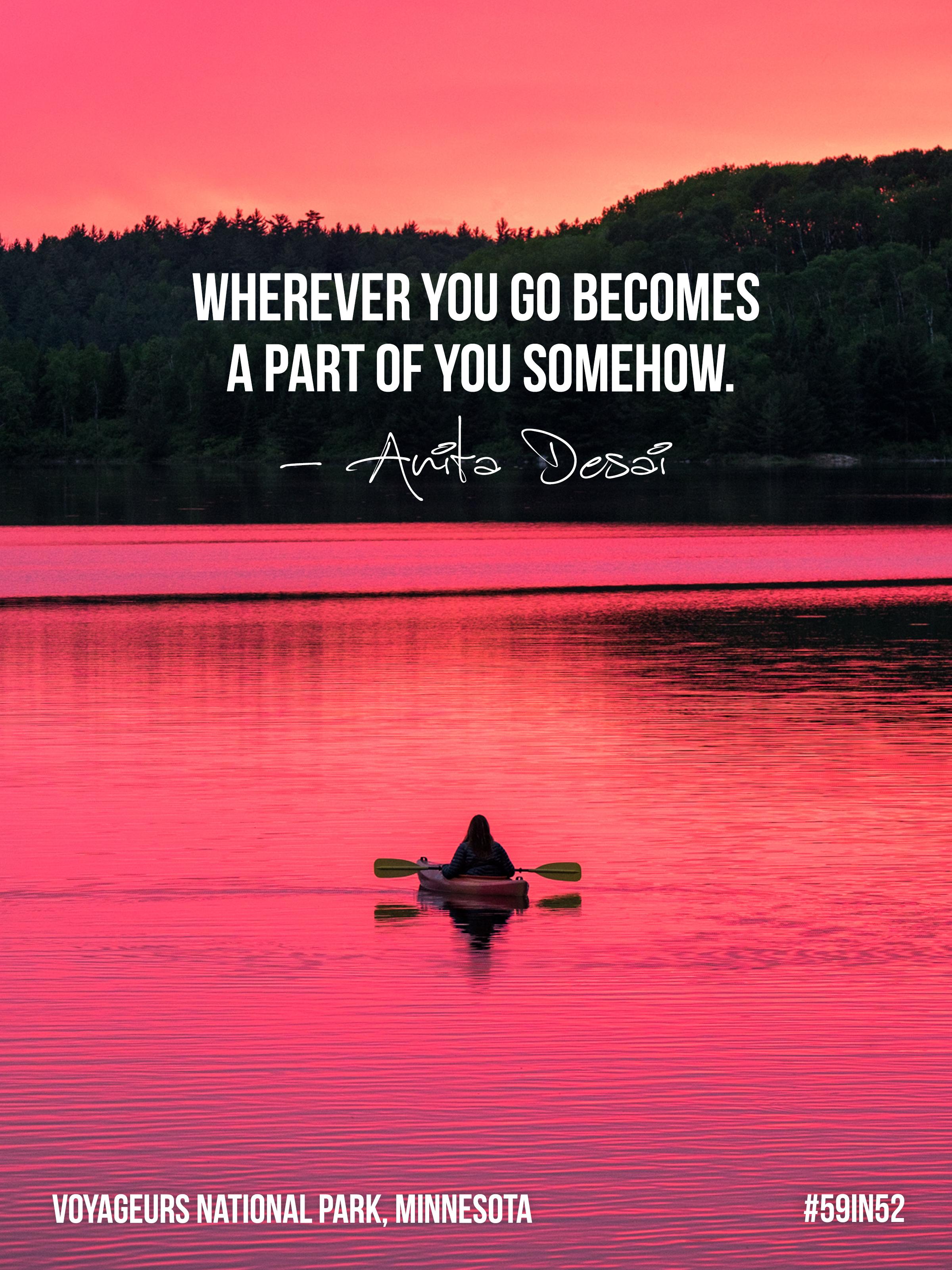 'Wherever you go becomes part of you somehow.' - Anita Desai
