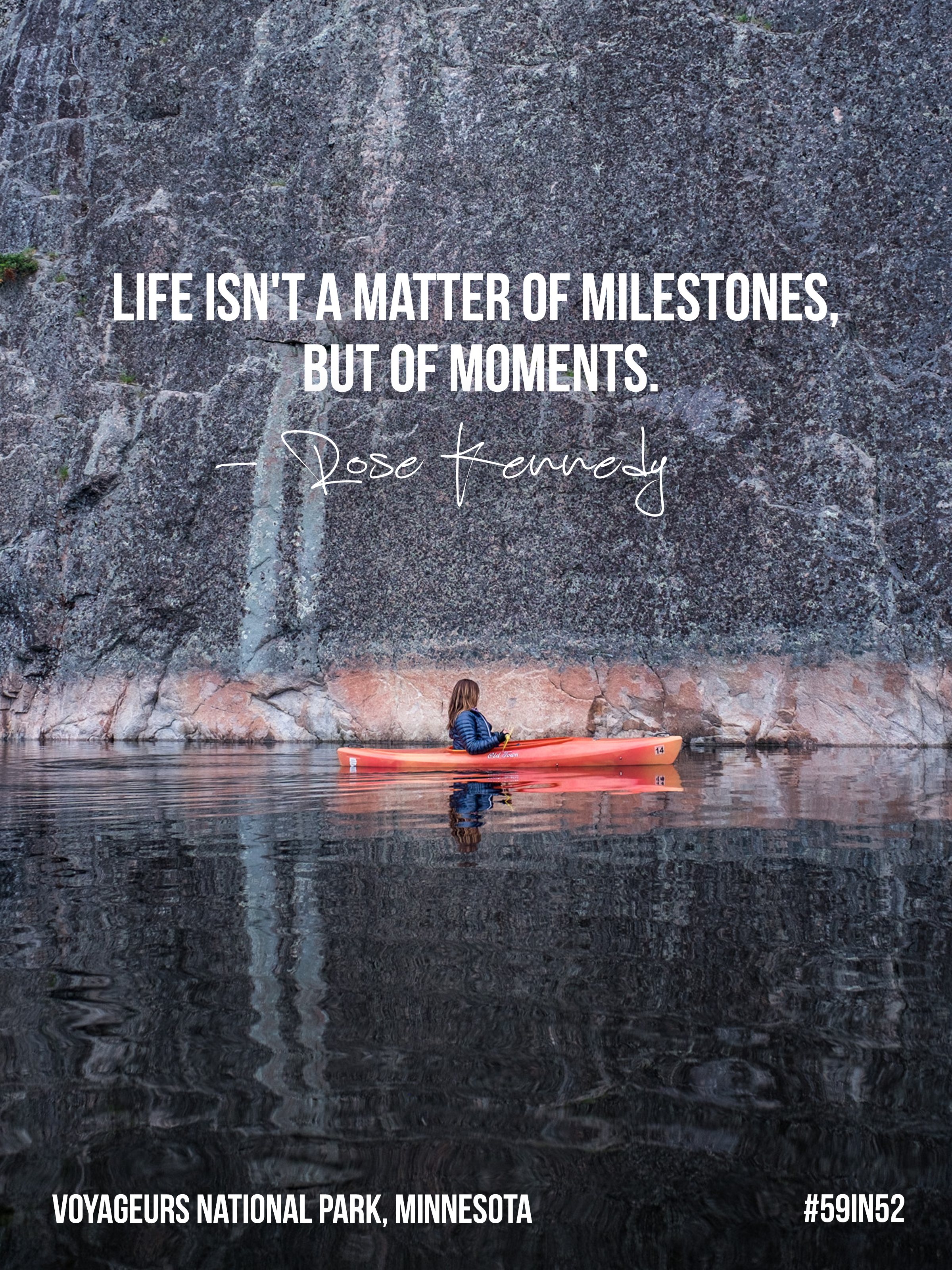 'Life isn't a matter of milestones, but of moments.' - Rose Kennedy