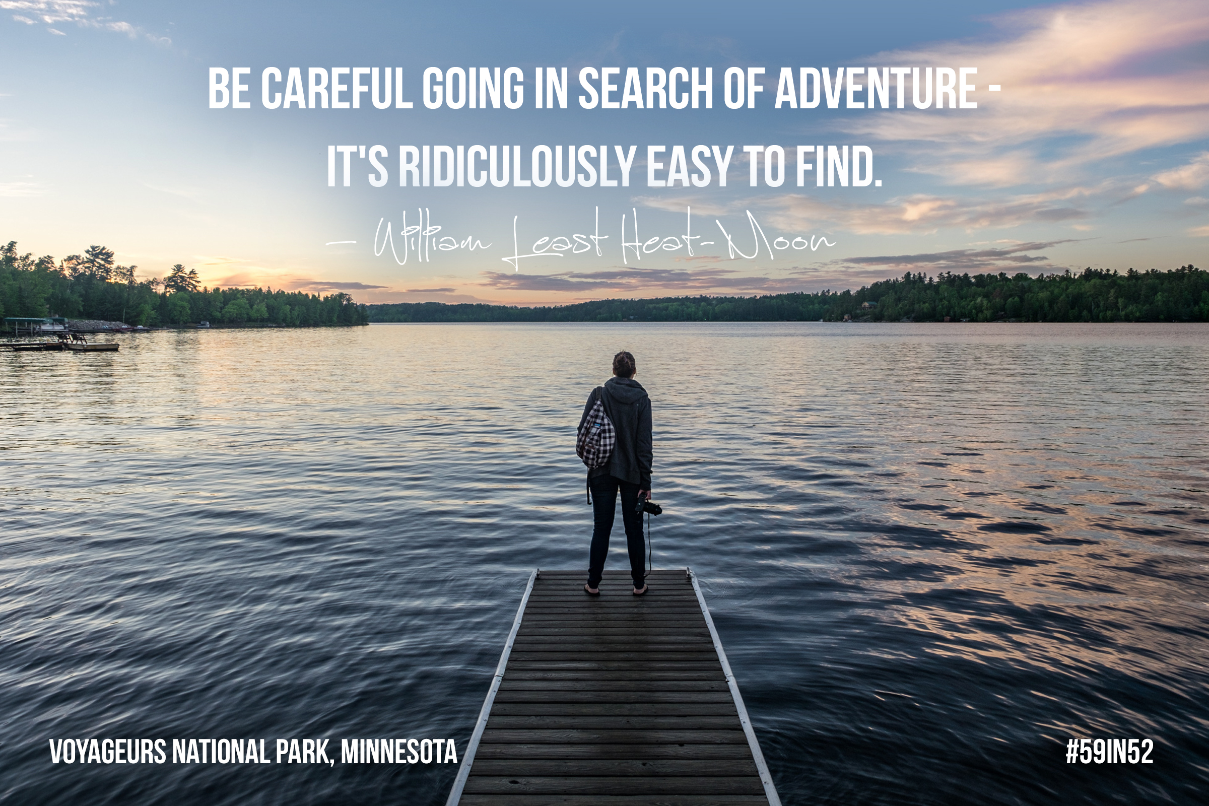 'Be careful going in search of adventures - it's ridiculously easy to find.' -William Least Heat-Moon