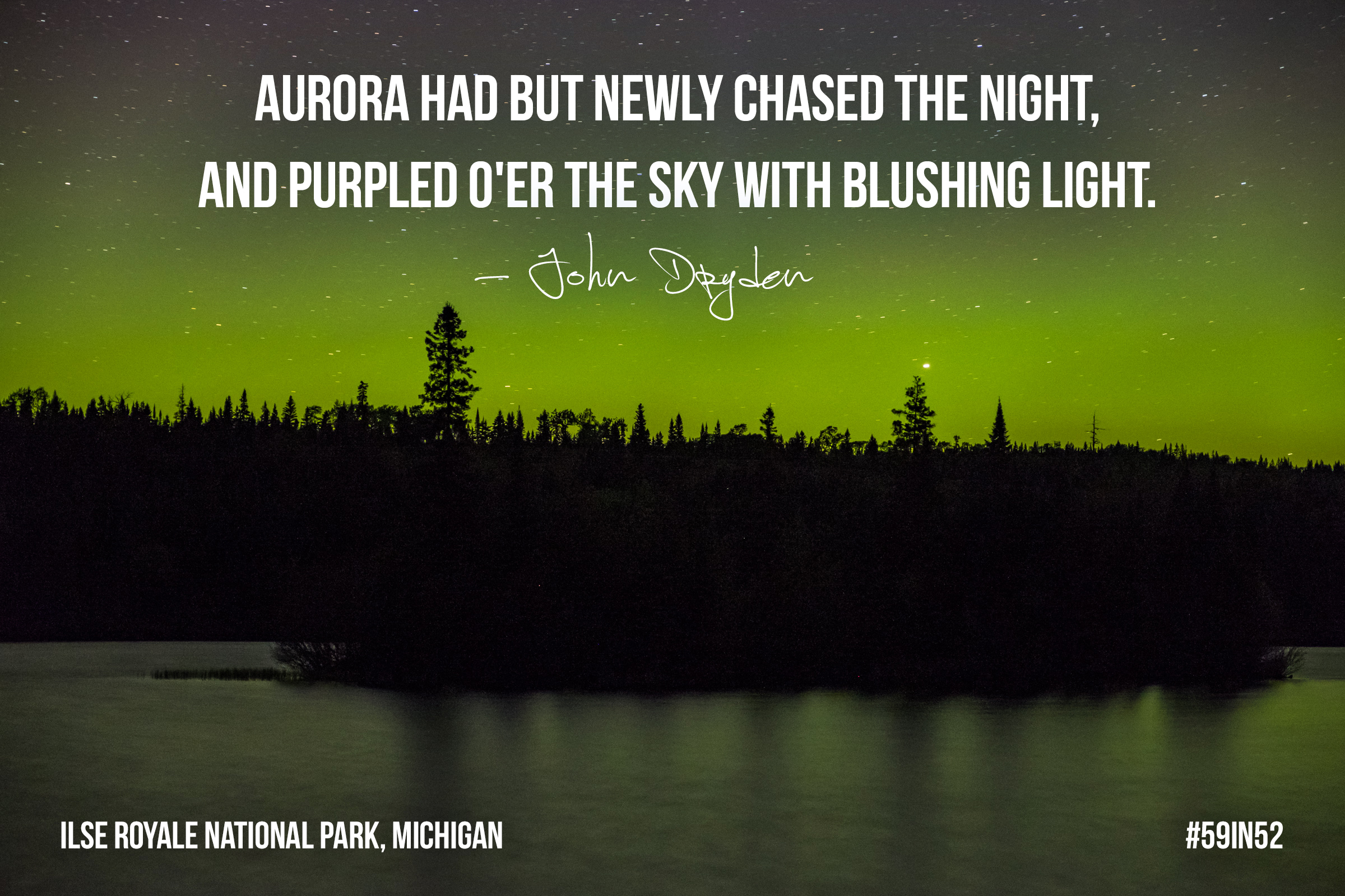 """Aurora had but newly chased the night, And purpled o'er the sky with blushing light."" - John Dryden"
