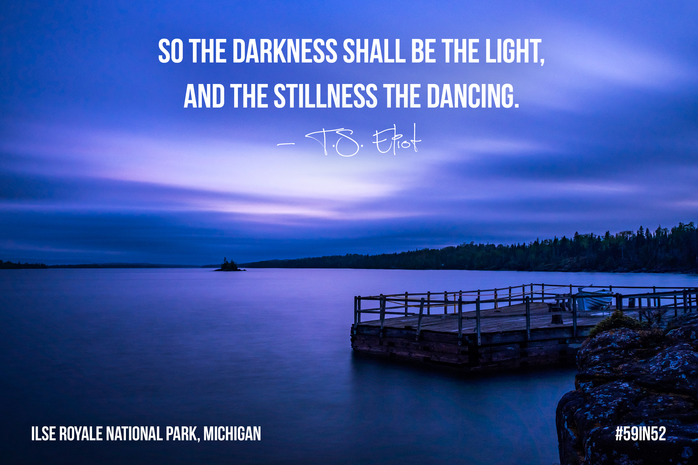 """So the darkness shall be the light and the stillness the dancing."" - T.S. Eliot"