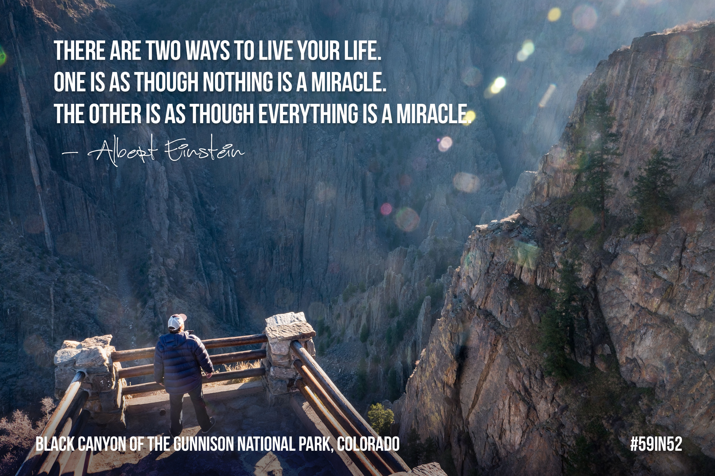 """There are two ways to live your life. One is as though nothing is a miracle. The other is as though everything is a miracle."" - Albert Einstein"