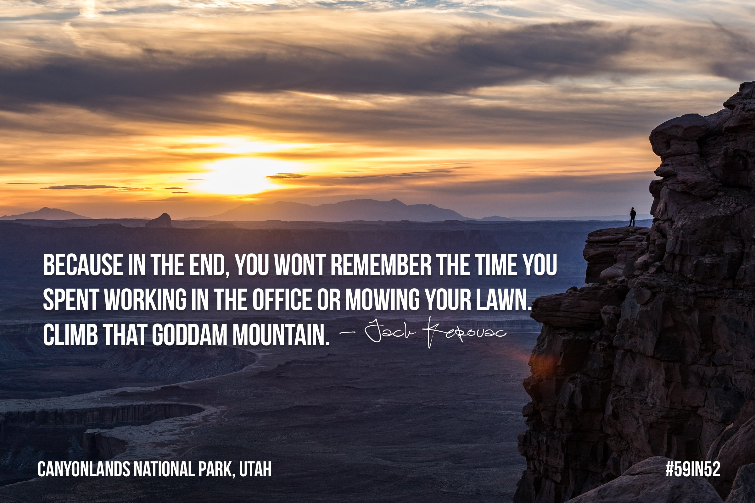 'Because in the end, you won't remember the time you spent working in the office or mowing your lawn. Climb that goddam mountain.' - Jack Kerouac