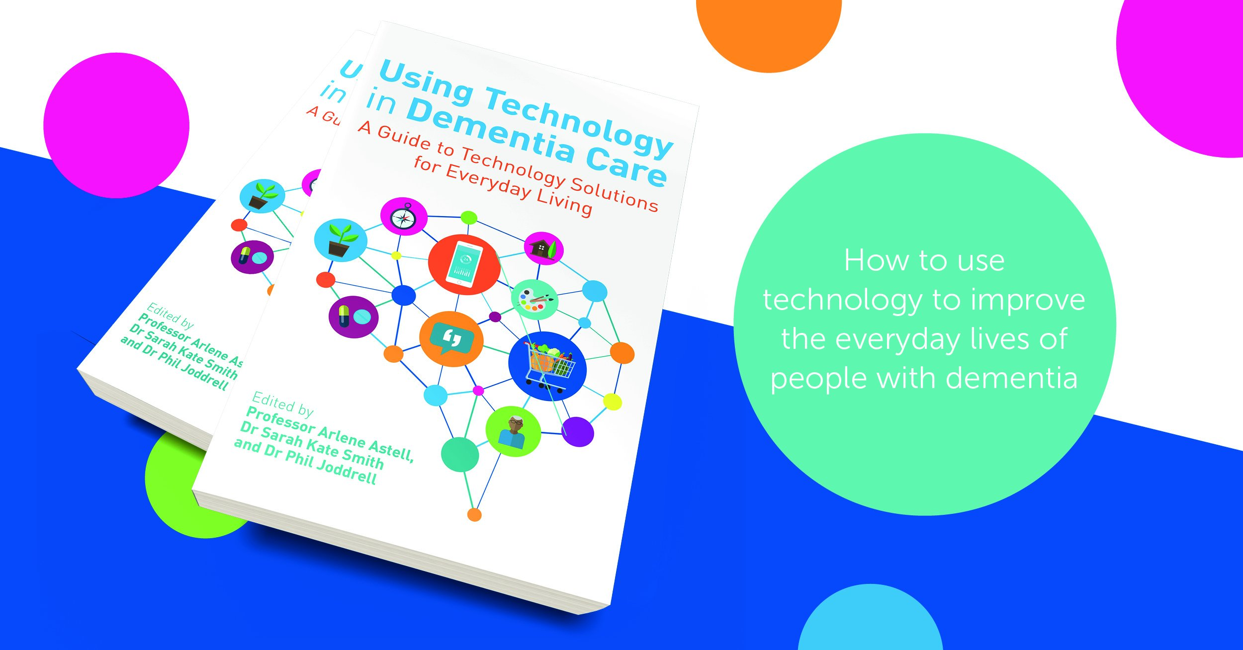 Using Technology in Dementia Care: A Guide to Technology Solutions for Everyday Living by Professor Arlene Astell, Dr Sarah Kate Smith and Dr Phil Joddrell