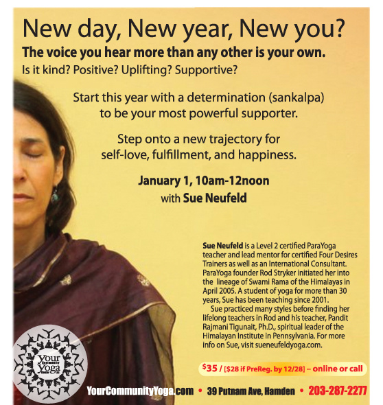New Year, New Day, New You!  Master Workshop with Sue Neufeld,  Level 2 ParaYoga® certified teacher   January 1, 2017, 10am to 12noon   Happiness Now!   Start this year with clarity, light and a world view dedicated to joy and fulfillment. It starts with Self Love. Come fill yourself with the Shakti of our Sangha & dedicate this year to your brighter Self.  This workshop includes asana, pranayama, bandhas, mudra, kriya, guided deep relaxation and meditation.  $28 PreReg. By Dec. 28 / $35 thereafter   Register Now Online   203-287-2277    *    *    *    *    *    *    *    *    *    *    *    *    January 1 also marks our 10 YEAR Anniversary. . .      Help us celebrate!    After Sue's Workshop, join us 12-1pm to enjoy soup, bread, cake & bubbly as we celebrate 10 years of building community!    Share memories, thoughts, dreams for the future!    (feel free to bring treats to share too,   if you like, or just come on by!)      ************