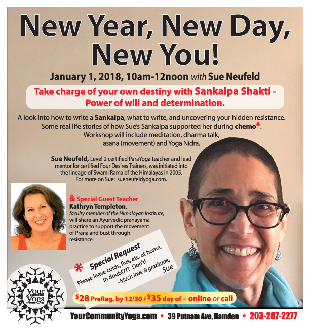 New Year, New Day, New You!  Master Workshop with Sue Neufeld,  Level 2 ParaYoga® certified teacher   January 1, 2018, 10am to 12noon  EXTENDED!!! $28 PreReg. By Dec. 31 / $35 day of   Register Now Online   203-287-2277    *    *    *    *    *   January 1 also marks our 11 YEAR Anniversary. . .    Help us celebrate!    After Sue's Workshop, join us 12noon-1:30pm to enjoy soup, bread, cake & bubbly as we begin our 12th year of building community!    Share memories, thoughts, dreams for the future!    Feel free to bring treats to share too,  if you like, or just come on by.     Y  ou are welcome to join us whether or not you were able to attend the workshop.)    *****