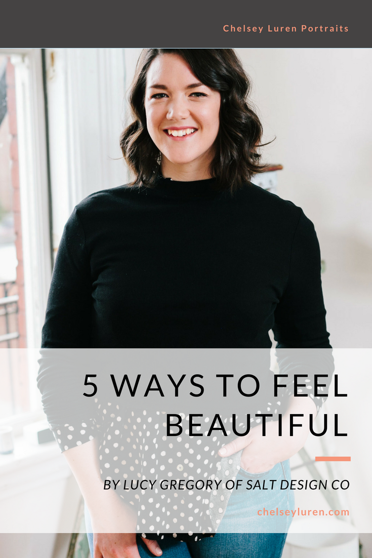 5 Ways to Feel Beautiful - GUEST POST BY LUCY GREGORY OF SALT DESIGN CO for Chelsey Luren Portraits.png