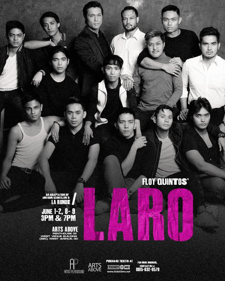 """LARO,"" a Filipino adaptation of Arthur Schnitzler's infamous classic ""La Ronde"" (1897), written by Floy Quintos with additional material by Miguel Castro, is a play with a series of 10 sexual encounters of men that exchange views about love, life, and morality. In the local adaptation, it explores the never-ending search for happiness and true love within Manila's gay community.  ""Laro"" will run for eight (8) shows at ARTS ABOVE, Penthouse of West Avenue Building (BIR), West Avenue, Quezon City, on the first two weekends of JUNE Pride Month -- June 1-2 and June 8-9, with 3 PM and 7 PM performances.  The play, consisting of 10 interlocking encounters between pairs of characters, tells the story of 10 characters from different walks of life. It will be staged by Artist Playground and it will be directed by John Mark Yap,  CAST André Miguel (Call Boy),  Paul Jake Paule  (Pulis), and  Phillippe Salvador Palmos  (Drag Queen). Gio Gahol and Mike Liwag (Manggagamit), MC Dela Cruz (Kalaguyo),  Al Gatmaitan  and Victor Sy (Ideal), Ross Pesigan (Estudyante), Jon Abella and Vincent Pajara (Manunulat),  Jonathan Ivan Rivera  and Jay Gonzaga (Modelo), and  Vincent A. DeJesus  (Pilantropo.)  ""Laro"" was first produced by Theater Now!, the now defunct experimental arm of Bulwagang Gantimpala, in 2004, with original cast members Andoy Ranay, Peter Serrano, Juliene Mendoza, Jo MariJose, Miguel Castro, Neil Ryan Sese, and Roli Inocencio.  The production team includes: Movement design by JM Cabling, set design by Io Balanon, costume design by Nicolo Perez, lighting design by Miggy Panganiban, sound design by Arvy Dimaculangan, and graphics design by Gian Nicdao.  Tickets can purchased at  Ticket2Me.net.  For more inquiries, contact Ira at 0915-832-9579."