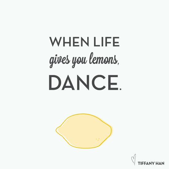 When life gives you lemons, dance.