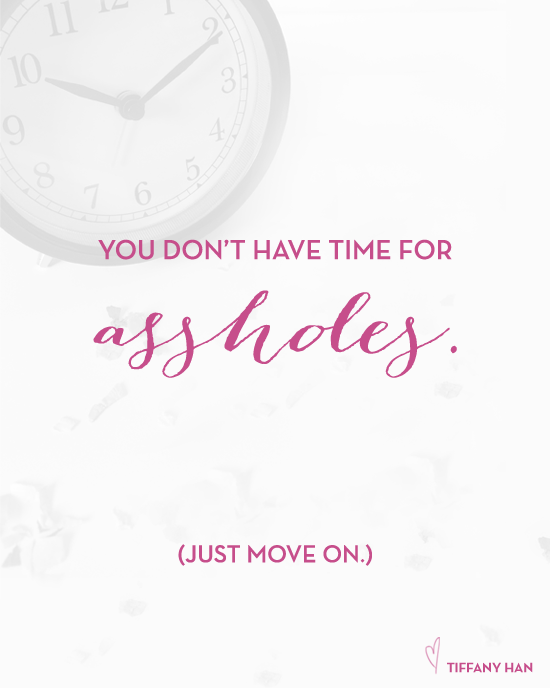 You don't have time for assholes. via Tiffany Han
