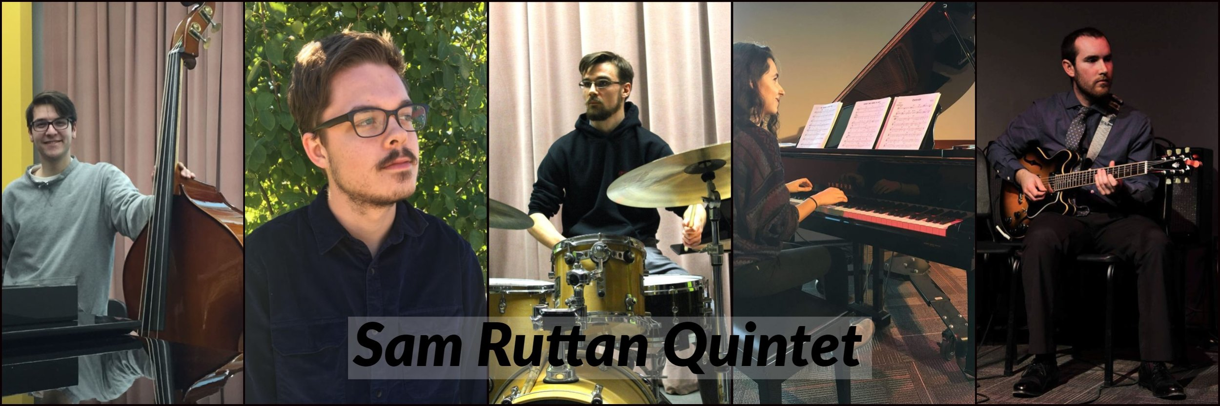 - Made of up five York University students, the Sam Ruttan Quintet is a Toronto based group with a focus on modern jazz and interactive improvisation.The goal is always to explore each tune and tell a story for the listener, a process made easier by the experience that the members have accumulated playing with each other over the past several years.The quintet plays original compositions written by the band members and inspired by the likes of Wayne Shorter, Brian Blade, Mark Guiliana, and Kurt Rosenwinkel, as well as arrangements and interpretations of standard repertoire.Featuring:Connor Moe (flute/tenor sax)Racha Moukalled (piano)Daron McColl (guitar)Robert Bourrie (bass)Sam Ruttan (drums)