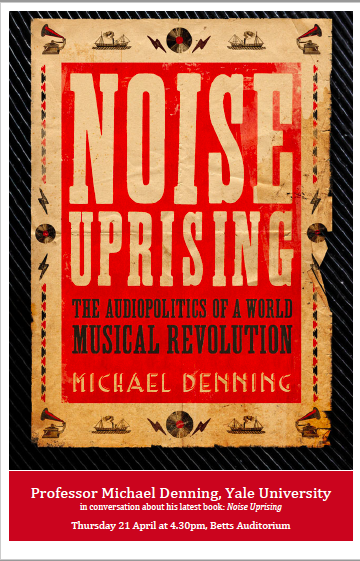 Noise Uprising and Decolonizing the Ear: A Book Talk for Michael Denning, Princeton University, April 2016
