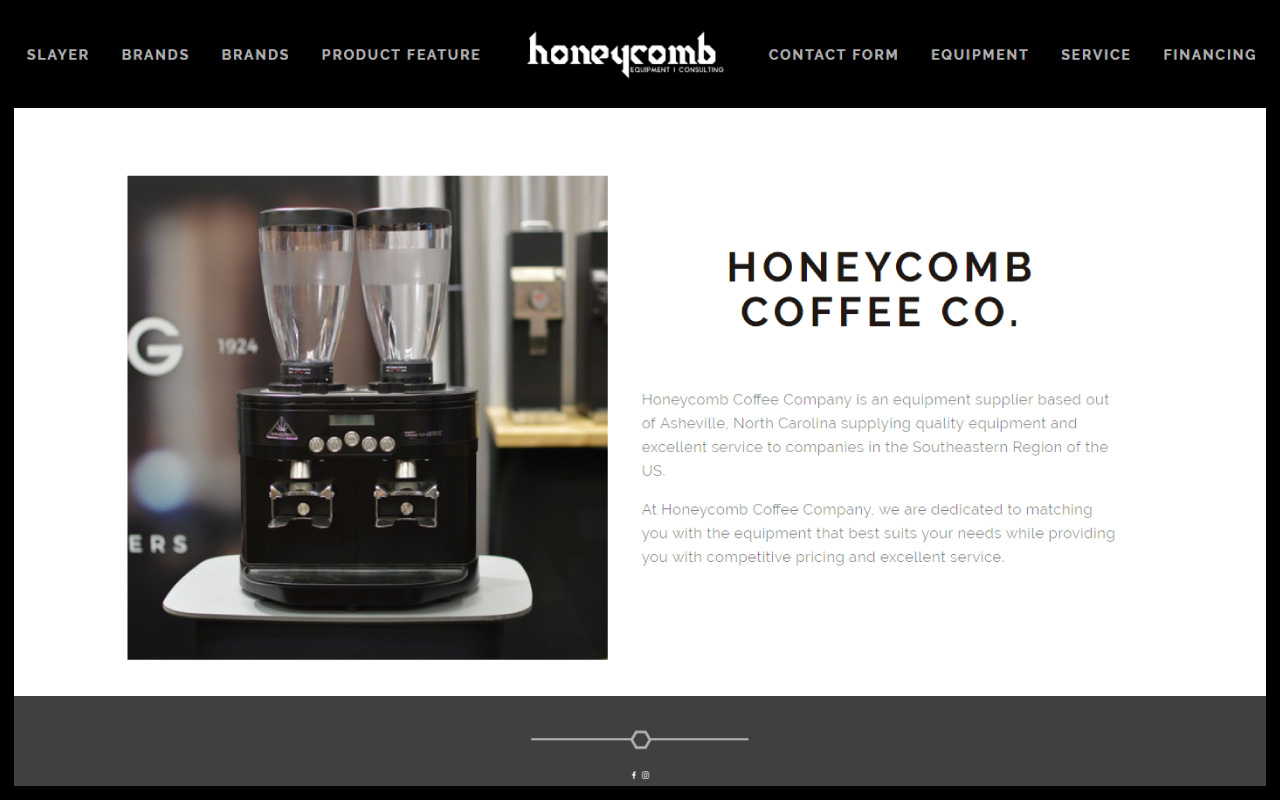 WEBSITE DEVELOPMENT @ HONEYCOMB EQUIPMENT CONSULTING - When it comes to coffee equipment, these guys know it all. Founder and roaster Luke Van Hine is responsible for bringing high-end coffee lines and equipment to the southeast. Honeycomb dreamed of a clean website platform to draw in restaurants, coffee houses, and even home brewers. Our design process is designed to flow smoothly, while enticing high-end customers.