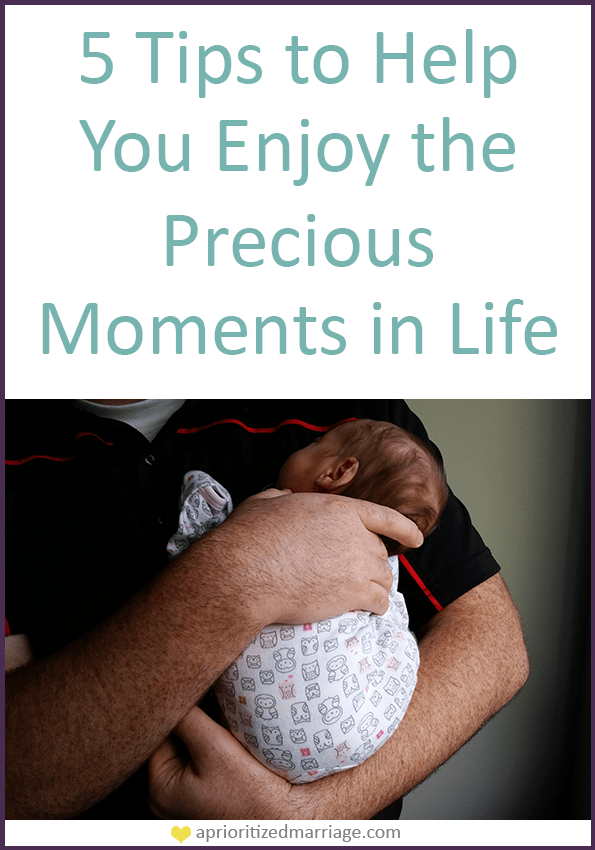 Five tips to help you enjoy your most precious moments in life.