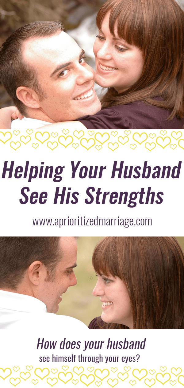 are you helping your husband recognize his strengths or does he only see his weaknesses when he looks at himself through your eyes?