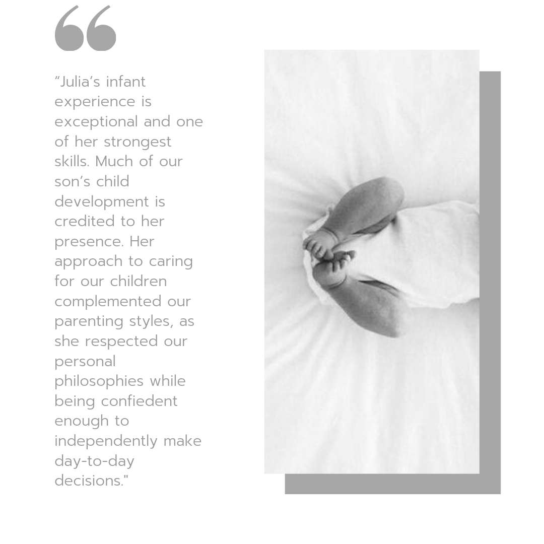 """Julia's infant experience is exceptional and one of her strongest skills. Much of our son's child development is credited to her presence. Her approach to caring for our children complemented our parenting styles, a.png"
