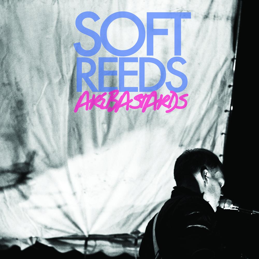 Soft Reeds - Soft Reeds Are Bastards