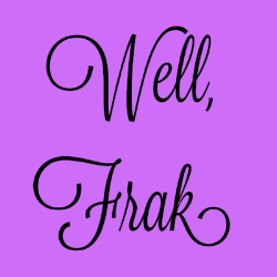 Well, frak. It sums up our feelings.