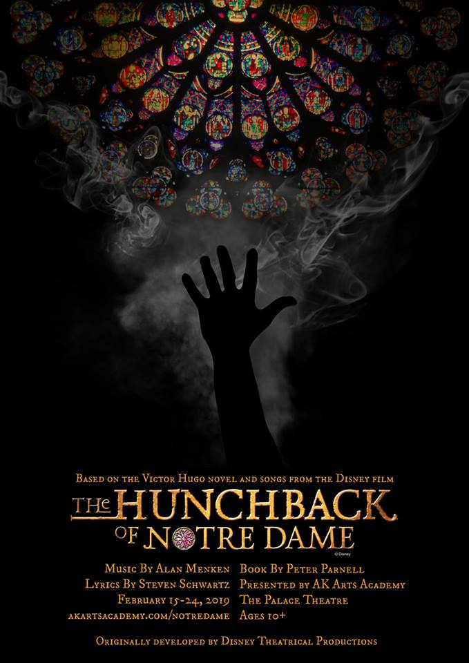 The Hunchback of Notre Dame - By Peter ParnellDirector Kaitlyn RietdykMusic Director Alexandra KanePresented by AK Arts AcademyMain Stage, February 14-24, 2019Based on the Victor Hugo novel and songs from the Disney animated feature, The Hunchback of Notre Dame showcases the film's Academy Award-nominated score, as well as new songs by Menken and Schwartz. The characters we all know: the beautiful gypsy Esmeralda, Quasimodo the deformed Bell Ringer with a heart of gold, the handsome Captain Phoebus, Frollo, and the evil cardinal... all brought to life in this magical production.