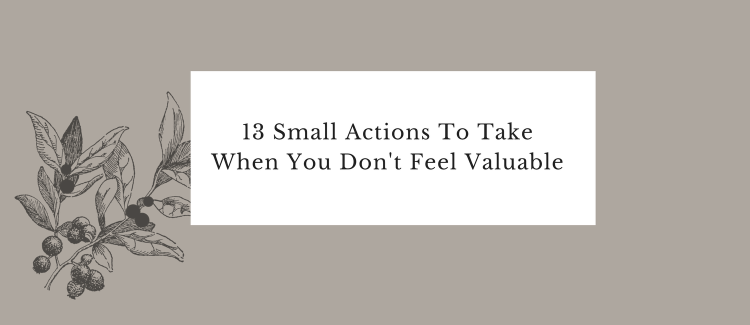 13 Small Actions To Take When You Don't Feel Valuable.png