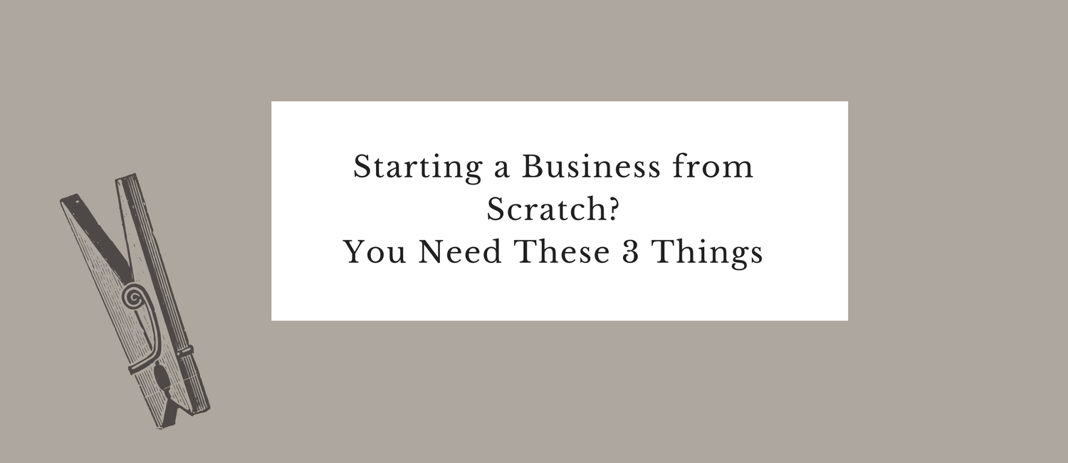 Starting a Business from Scratch- You Need These 3 Things.png
