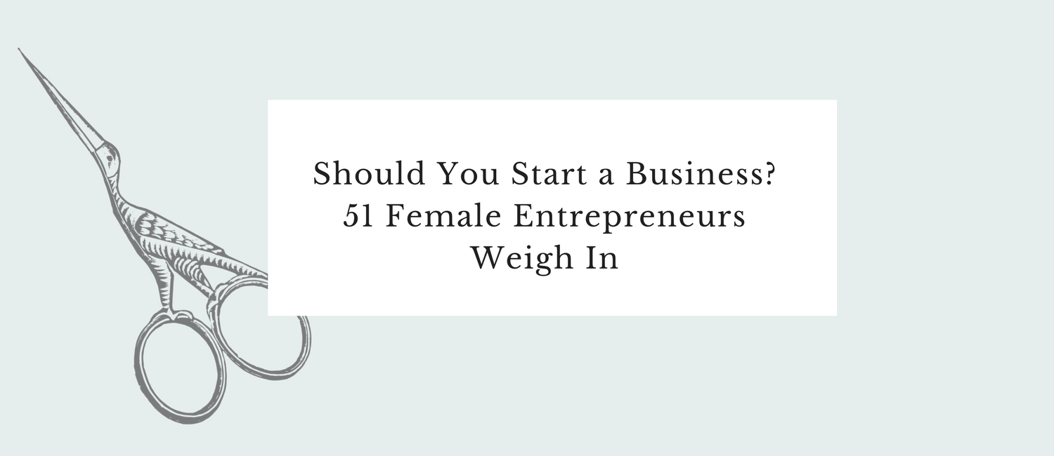Should You Start a Business- 51 Female Entrepreneurs Weigh In.png
