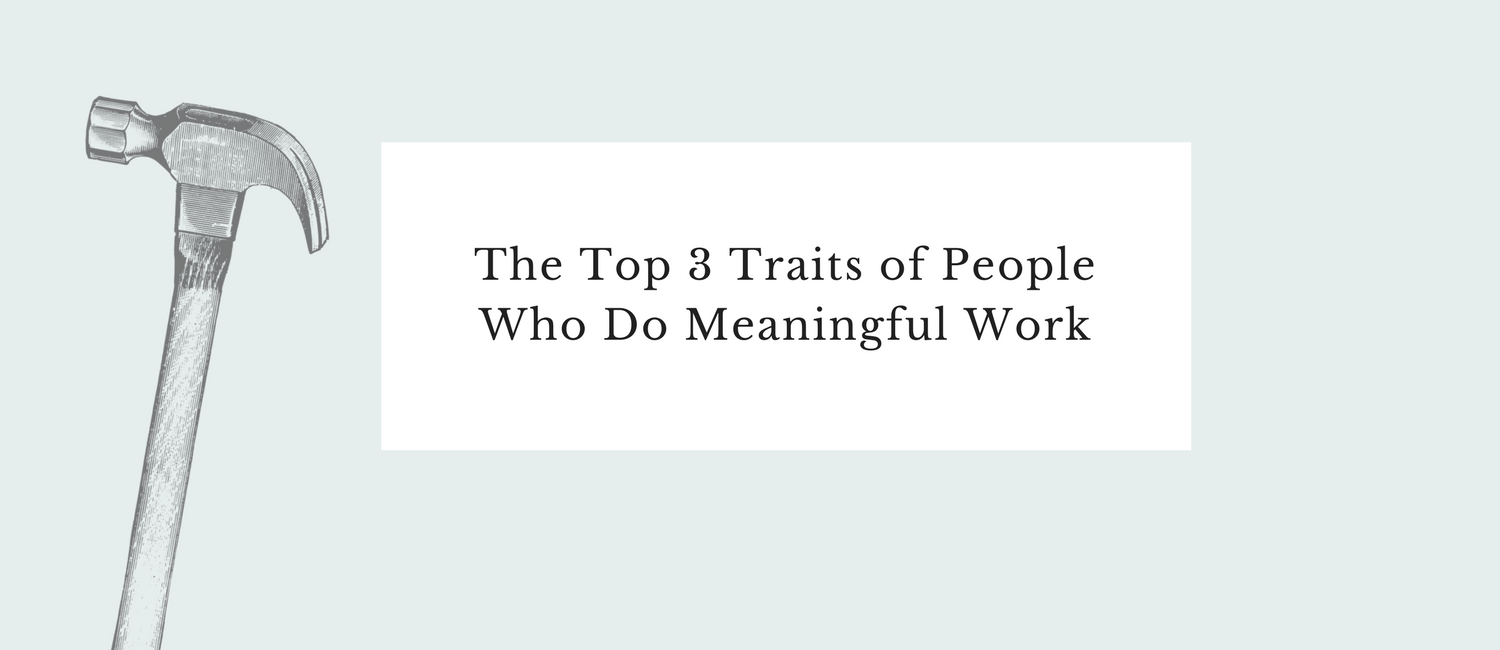 The Top 3 Traits of People Who Do Meaningful Work.png