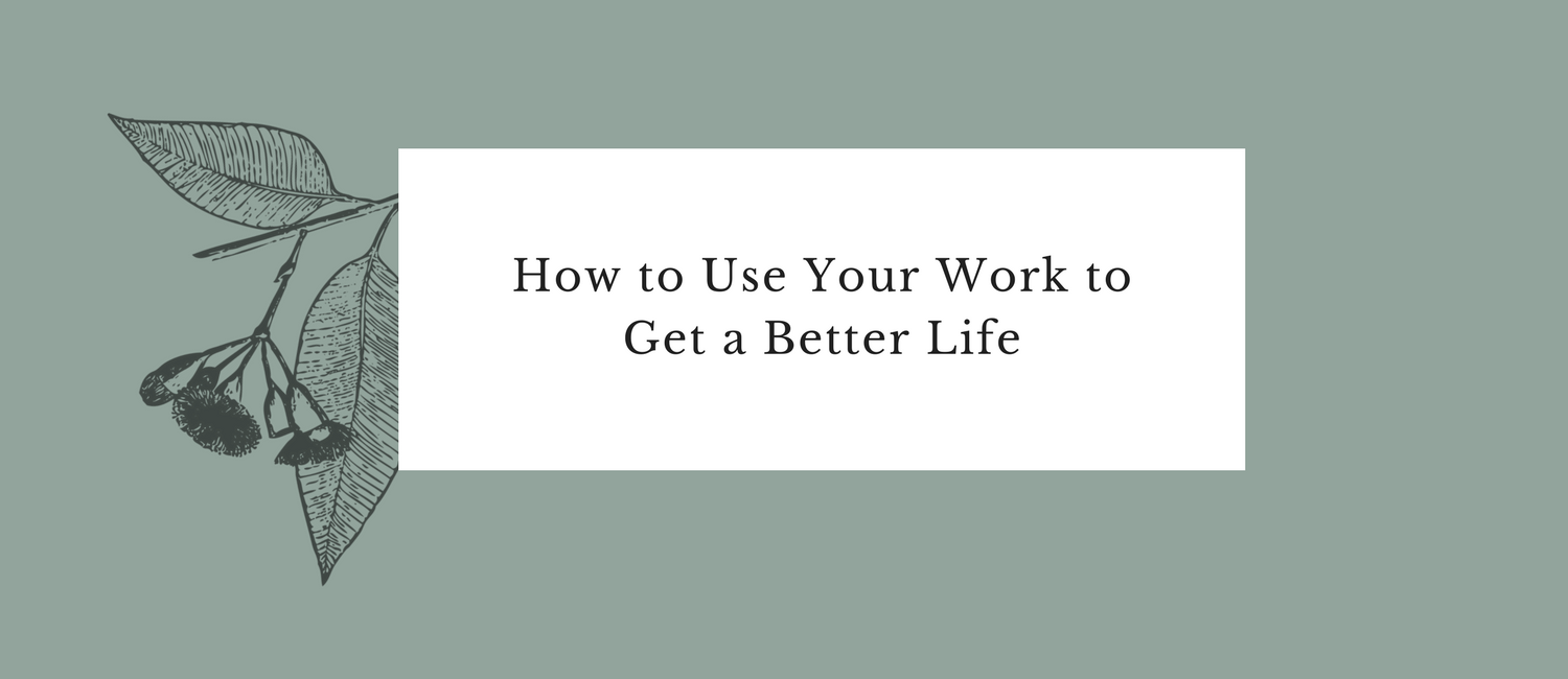 How to Use Your Work to Get a Better Life.png