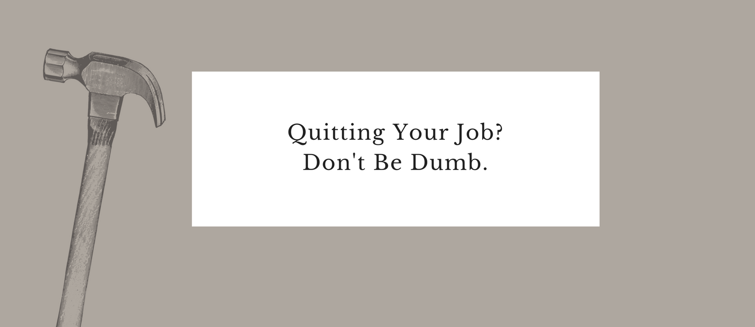 Quitting Your Job- Don't Be Dumb..png