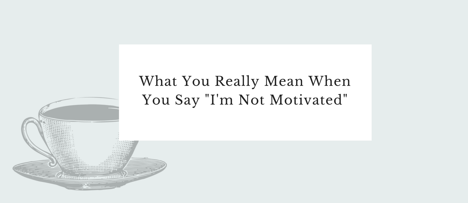 What You Really Mean When You Say -I'm Not Motivated-.png