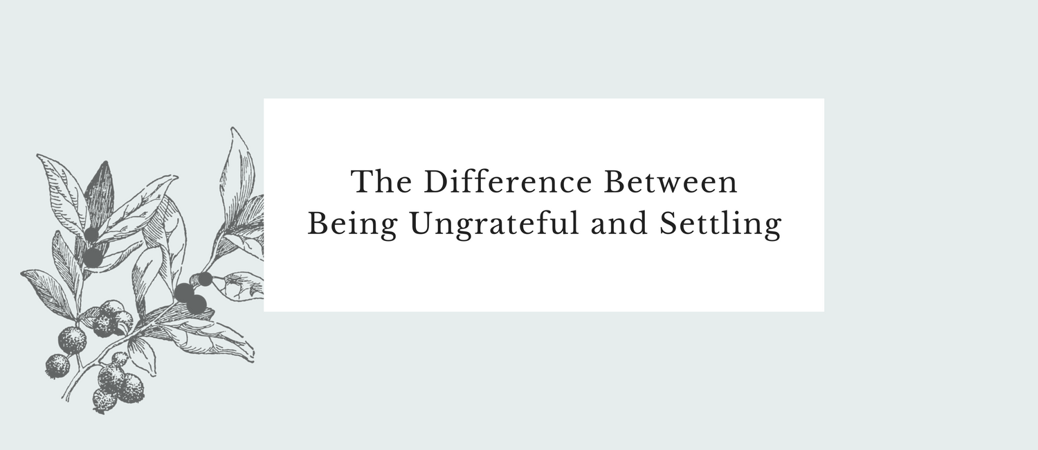 The Difference Between Being Ungrateful and Settling.png