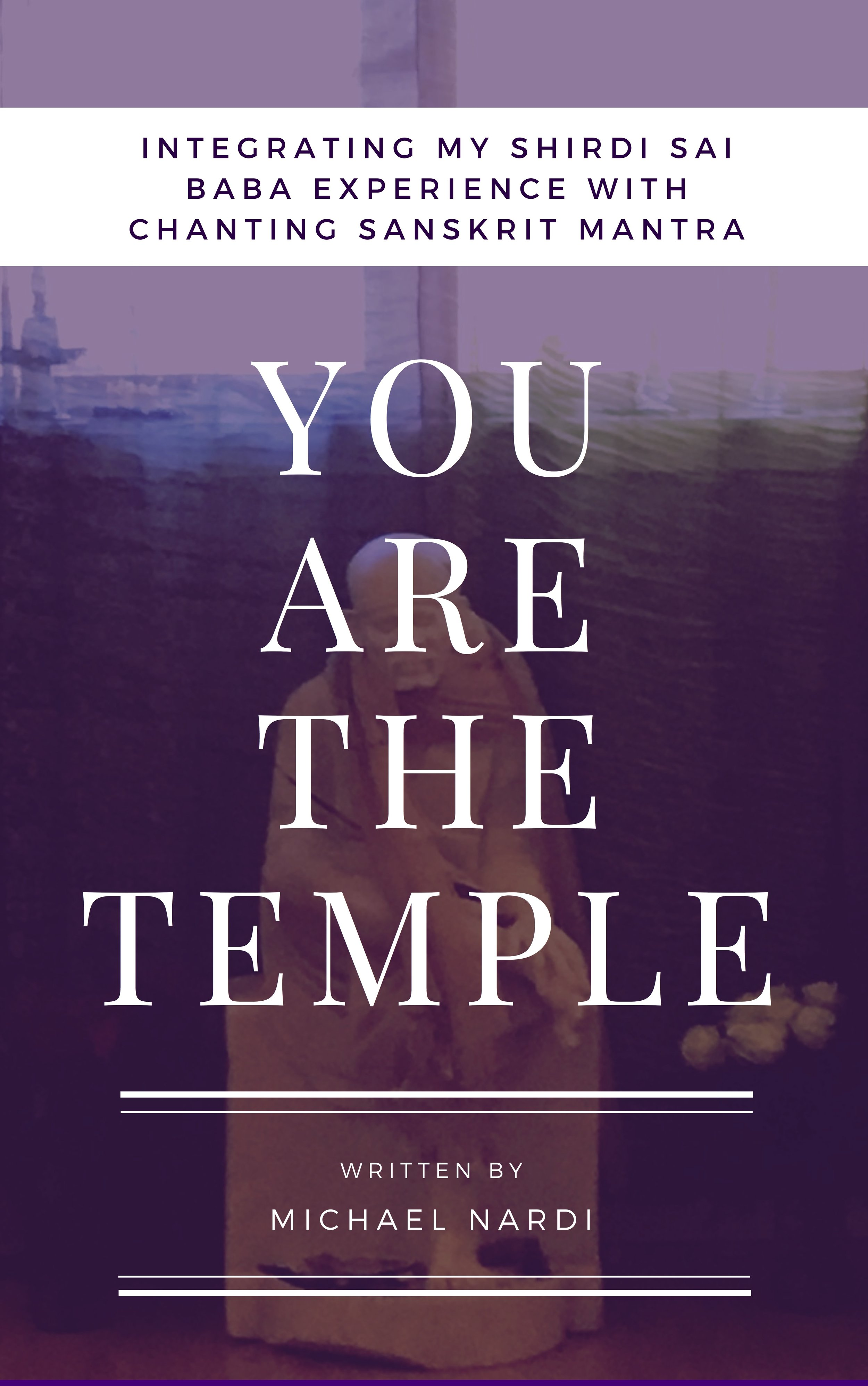 YOU ARE THE TEMPLE: INTEGRATING MY SHIRDI SAI BABA EXPERIENCE WITH CHANTING SANSKRIT MANTRA -