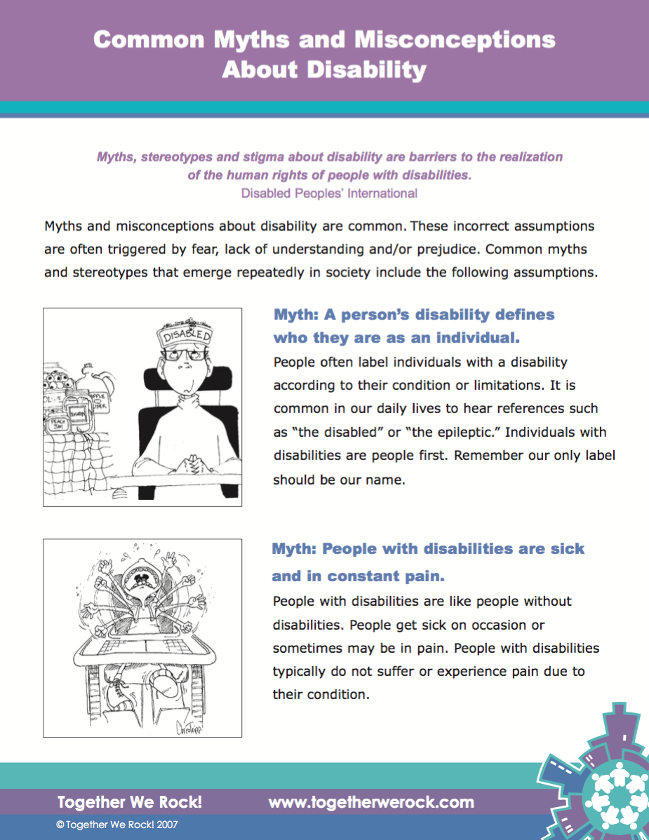 Myths and Misconceptions About People With A Disability   Myths and misconceptions about disability are common. This We Rock! resource addresses some of the common myths and stereotypes that emerge repeatedly in society.