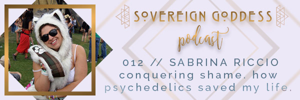 012 // conquering shame. how psychedelics saved my life. Sabrina Riccio Sovereign Goddess Podcast